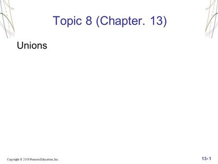 Copyright © 2009 Pearson Education, Inc. 13- 1 Topic 8 (Chapter. 13) Unions.