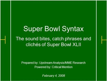 Super Bowl Syntax The sound bites, catch phrases and clichés of Super Bowl XLII Prepared by: Upstream Analysis/MME Research Powered by: Critical Mention.
