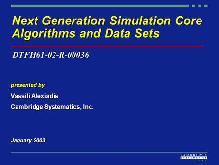 Next Generation Simulation Core Algorithms and Data Sets presented by Vassili Alexiadis Cambridge Systematics, Inc. January 2003 DTFH61-02-R-00036.