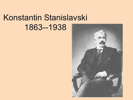 Konstantin Stanislavski 1863--1938. Russian Theatre disorganised with melodramatic acting Influences Mikhail Schepkin(Maly Theatre) Sax Meiningen Company(Ensemble)