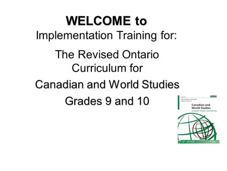 WELCOME to WELCOME to Implementation Training for: The Revised Ontario Curriculum for Canadian and World Studies Grades 9 and 10.