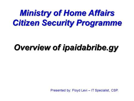 <strong>Ministry</strong> <strong>of</strong> Home <strong>Affairs</strong> Citizen Security Programme Overview <strong>of</strong> ipaidabribe.gy Presented by: Floyd Levi – IT Specialist, CSP.