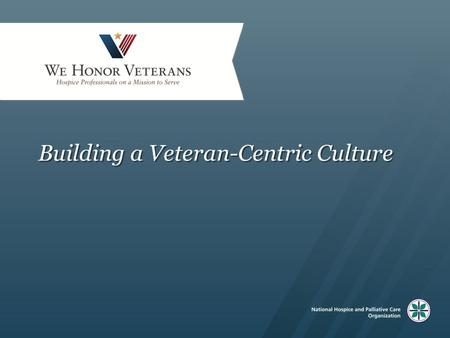Building a Veteran-Centric Culture. Content The imperative Who are our Veterans and what are their unique needs? Ideas and practices that help facilitate.