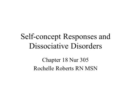Self-concept Responses and Dissociative Disorders Chapter 18 Nur 305 Rochelle Roberts RN MSN.