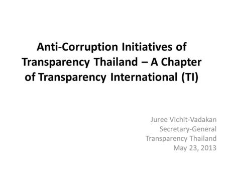 Anti-Corruption Initiatives of Transparency Thailand – A Chapter of Transparency International (TI) Juree Vichit-Vadakan Secretary-General Transparency.