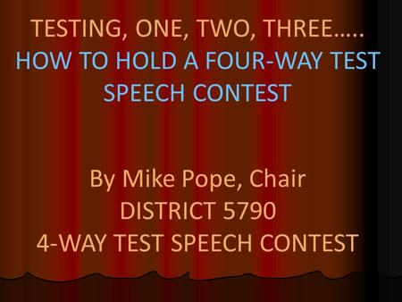 TESTING, ONE, TWO, THREE….. HOW TO HOLD A FOUR-WAY TEST SPEECH CONTEST By Mike Pope, Chair DISTRICT 5790 4-WAY TEST SPEECH CONTEST.