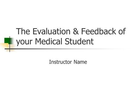 The Evaluation & Feedback of your Medical Student Instructor Name.