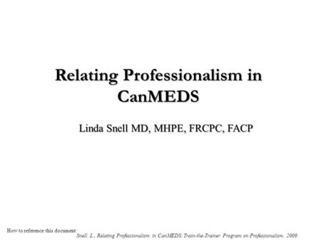 Relating Professionalism in CanMEDS Linda Snell MD, MHPE, FRCPC, FACP How to reference this document: Snell. L., Relating Professionalism in CanMEDS. Train-the-Trainer.