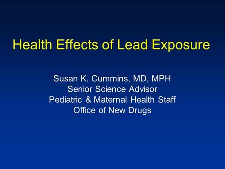 Health Effects of Lead Exposure Susan K. Cummins, MD, MPH Senior Science Advisor Pediatric & Maternal Health Staff Office of New Drugs.