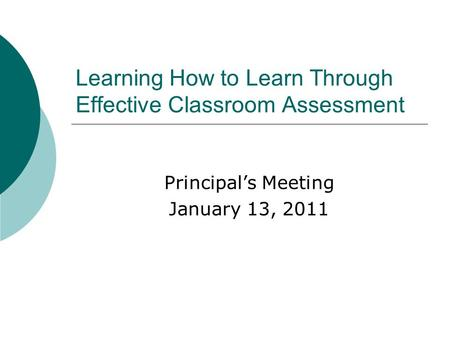 Learning How to Learn Through Effective Classroom Assessment Principal's Meeting January 13, 2011.