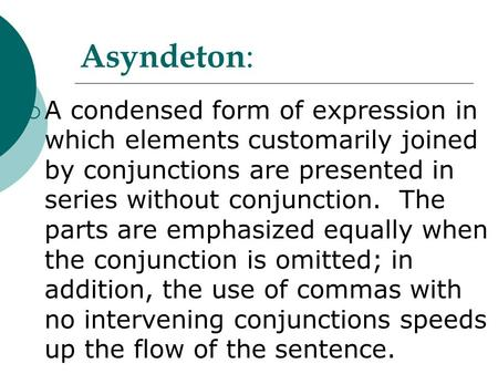 Asyndeton :  A condensed form of expression in which elements customarily joined by conjunctions are presented in series without conjunction. The parts.