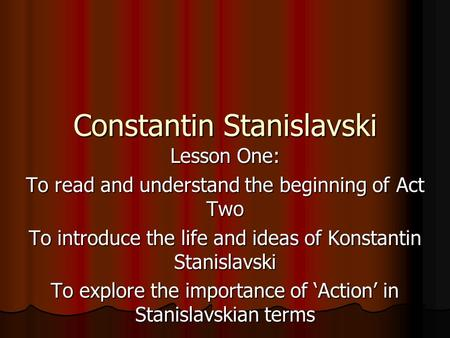 Constantin Stanislavski Lesson One: To read and understand the beginning of Act Two To introduce the life and ideas of Konstantin Stanislavski To explore.