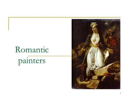 1 Romantic painters. 2 Outline Introduction Part I. Romanticism Part II. Painters in France Part III. Painters in Europe Conclusion References.