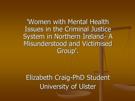 'Women with Mental Health Issues in the Criminal Justice System in Northern Ireland- A Misunderstood and Victimised Group'. Elizabeth Craig-PhD Student.