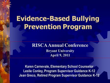 Evidence-Based Bullying Prevention Program RISCA Annual Conference Bryant University April 9, 2011 Karen Carnevale, Elementary School Counselor Leslie.