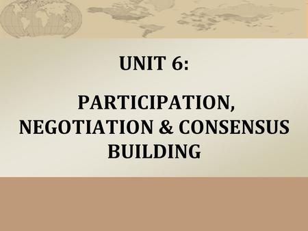 UNIT 6: PARTICIPATION, NEGOTIATION & CONSENSUS BUILDING.