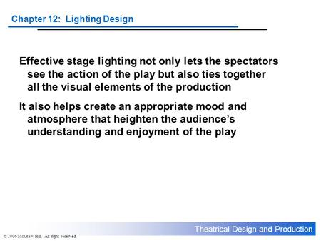 Theatrical Design and Production Chapter 12: Lighting Design © 2006 McGraw-Hill. All right reserved. Effective stage lighting not only lets the spectators.