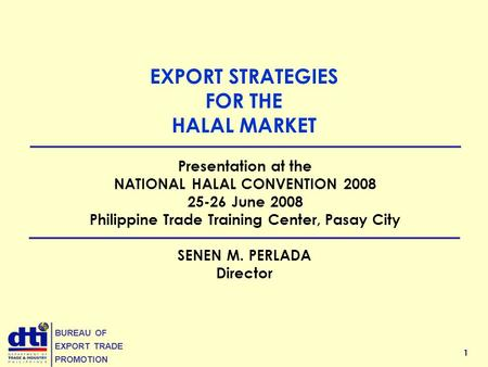 1 BUREAU OF EXPORT TRADE PROMOTION EXPORT STRATEGIES FOR THE HALAL MARKET SENEN M. PERLADA Director Presentation at the NATIONAL HALAL CONVENTION 2008.