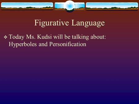 Figurative Language  Today Ms. Kudsi will be talking about: Hyperboles and Personification.