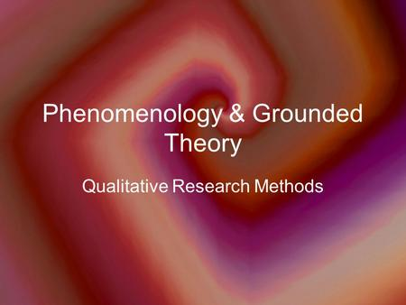 Phenomenology & Grounded Theory
