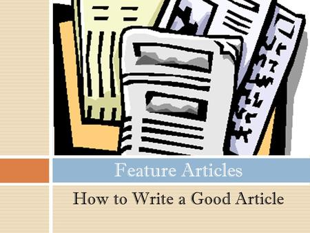 How to Write a Good Article Feature Articles. A feature article appears in a newspaper or magazine to inform, persuade or entertain the audience. Feature.