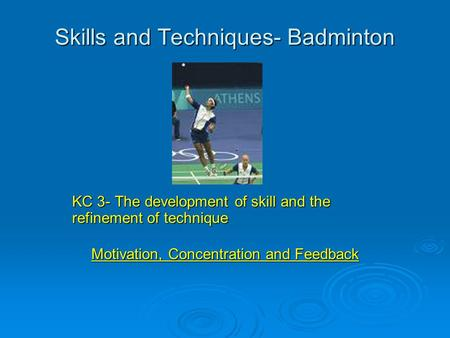 Skills and Techniques- Badminton KC 3- The development of skill and the refinement of technique Motivation, Concentration and Feedback.