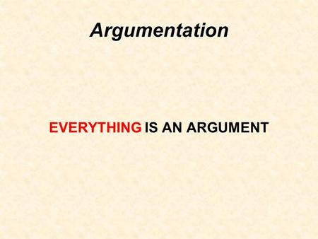 Argumentation EVERYTHING IS AN ARGUMENT. EVERYTHING!!!!!