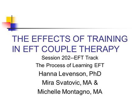 THE EFFECTS OF TRAINING IN EFT COUPLE THERAPY Session 202--EFT Track The Process of Learning EFT Hanna Levenson, PhD Mira Svatovic, MA & Michelle Montagno,