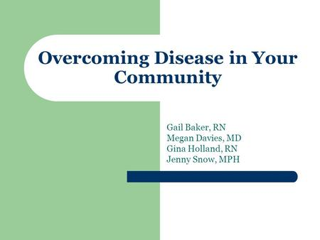 Overcoming Disease in Your Community Gail Baker, RN Megan Davies, MD Gina Holland, RN Jenny Snow, MPH.