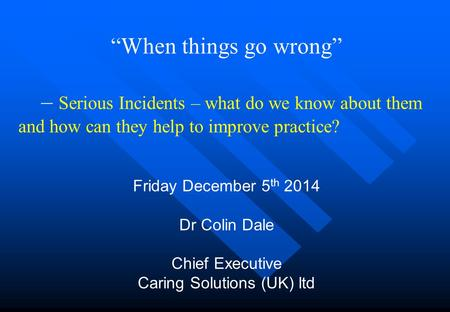 """When things go wrong"" – Serious Incidents – what do we know about them and how can they help to improve practice? Friday December 5 th 2014 Dr Colin Dale."