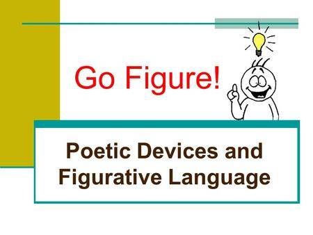 Go Figure! Poetic Devices and Figurative Language.