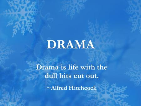 DRAMA Drama is life with the dull bits cut out. ~Alfred Hitchcock.