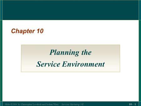 Slide ©2004 by Christopher Lovelock and Jochen Wirtz Services Marketing 5/E 10 - 1 Chapter 10 Planning the Service Environment.