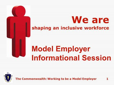 Model Employer Informational Session We are shaping an inclusive workforce The Commonwealth: Working to be a Model Employer 1.