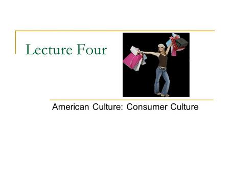 Lecture Four American Culture: Consumer Culture. What is Culture? Culture is the lens through which we see the world  Gives shape and meaning to our.