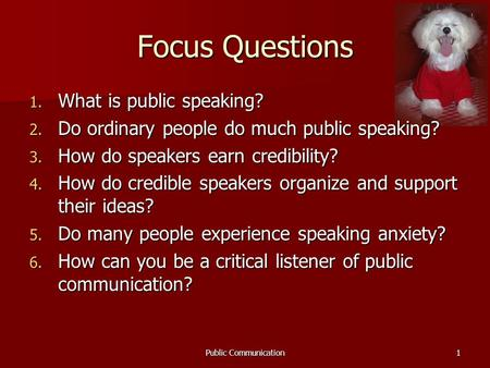 Public Communication1 Focus Questions 1. What is public speaking? 2. Do ordinary people do much public speaking? 3. How do speakers earn credibility? 4.