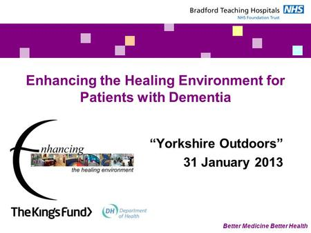 "Better Medicine Better Health Enhancing the Healing Environment for Patients with Dementia ""Yorkshire Outdoors"" 31 January 2013."