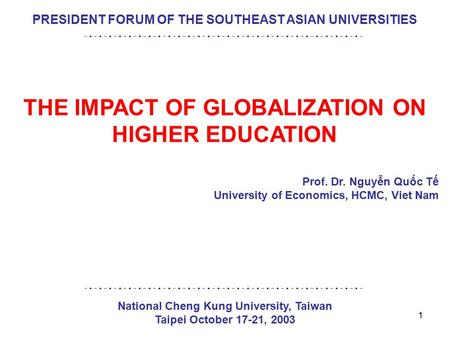 1 PRESIDENT FORUM OF THE SOUTHEAST ASIAN UNIVERSITIES THE IMPACT OF GLOBALIZATION ON HIGHER EDUCATION Prof. Dr. Nguyễn Quốc Tế University of Economics,