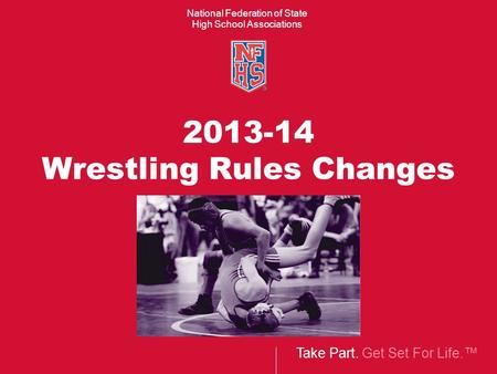 Take Part. Get Set For Life.™ National Federation of State High School Associations 2013-14 Wrestling Rules Changes.
