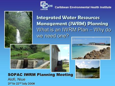 Integrated Water Resources Management (IWRM) Planning What is an IWRM Plan – Why do we need one? SOPAC IWRM Planning Meeting Alofi, Niue 21 st to 22 nd.