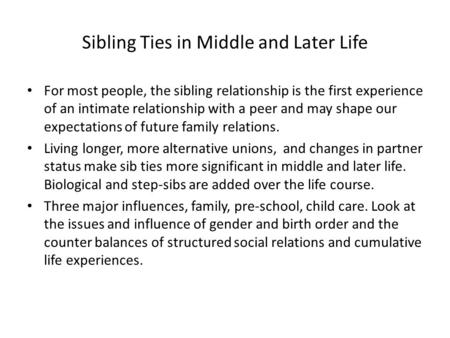 Sibling Ties in Middle and Later Life For most people, the sibling relationship is the first experience of an intimate relationship with a peer and may.
