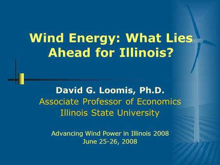 Wind Energy: What Lies Ahead for Illinois? David G. Loomis, Ph.D. Associate Professor of Economics Illinois State University Advancing Wind Power in Illinois.