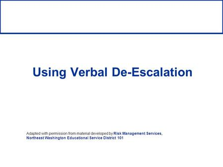 Using Verbal De-Escalation Adapted with permission from material developed by Risk Management Services, Northeast Washington Educational Service District.