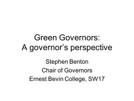 Green Governors: A governor's perspective Stephen Benton Chair of Governors Ernest Bevin College, SW17.