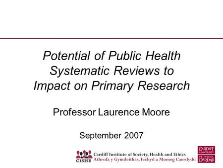 Potential of Public Health Systematic Reviews to Impact on Primary Research Professor Laurence Moore September 2007.