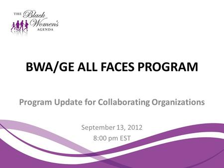 BWA/GE ALL FACES PROGRAM Program Update for Collaborating Organizations September 13, 2012 8:00 pm EST.