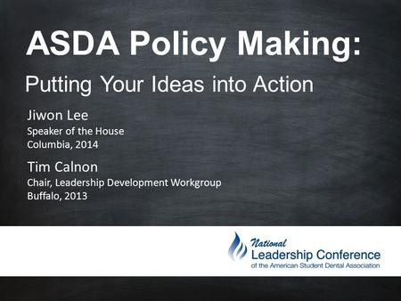 ASDA Policy Making: Putting Your Ideas into Action Jiwon Lee Speaker of the House Columbia, 2014 Tim Calnon Chair, Leadership Development Workgroup Buffalo,