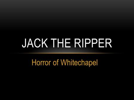 Horror of Whitechapel JACK THE RIPPER. JACK THE RIPPER IS THE BEST KNOWN NAME GIVEN TO AN UNIDENTIFIED SERIAL KILLER ACTIVE IN THE LARGELY IMPOVERISHED.