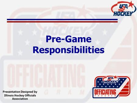 Pre-Game Responsibilities Presentation Designed by Illinois Hockey Officials Association.