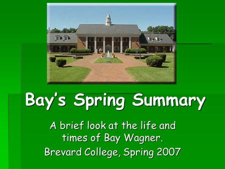 Bay's Spring Summary A brief look at the life and times of Bay Wagner. Brevard College, Spring 2007.